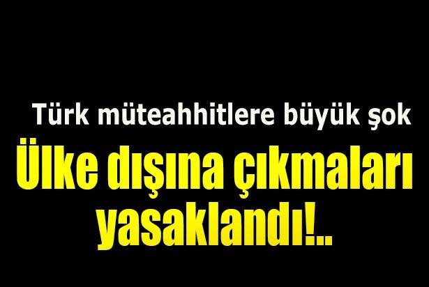 Türk müteahhitlerin ülkeyi terk etmesi yasaklandı