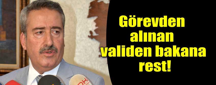 Görevden alınan Vali'den Bakan'a rest!