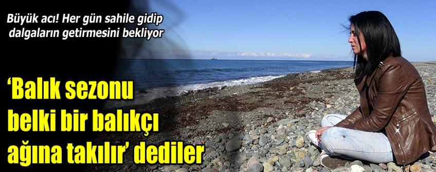 Karadeniz'in yuttuğu annesini her gün sahilde arıyor