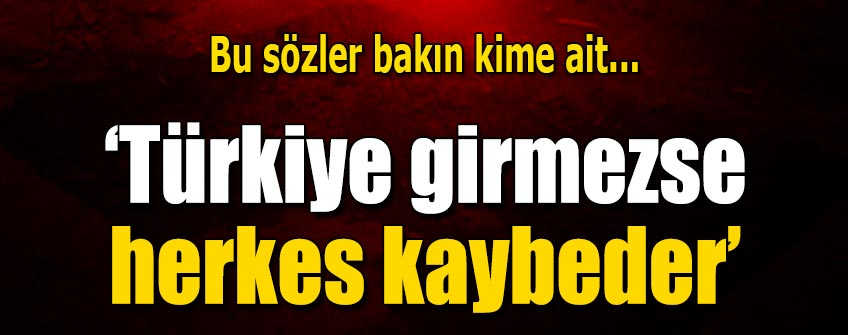 Türkiye girmezse herkes kaybeder