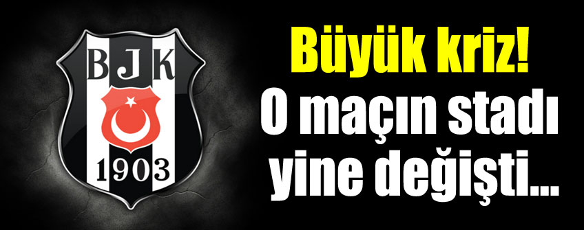 Beşiktaş maçının stadı yine değişti!