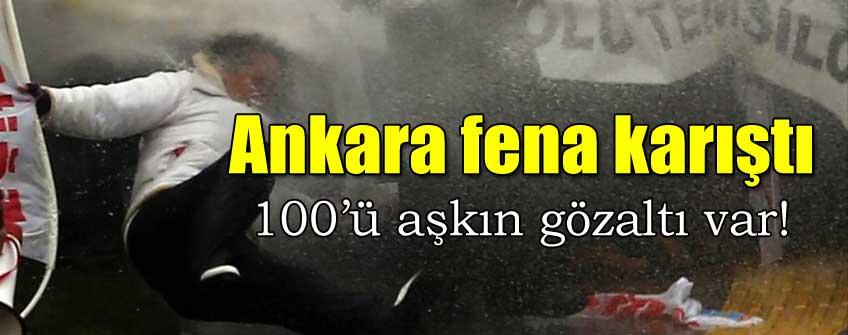 Ankara fena karıştı: Gözaltı sayısı 100'ü aştı