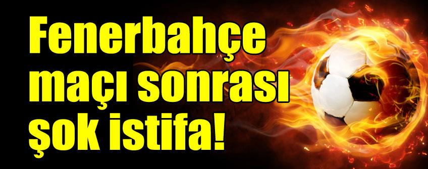 Fenerbahçe maçı sonrası şok istifa!