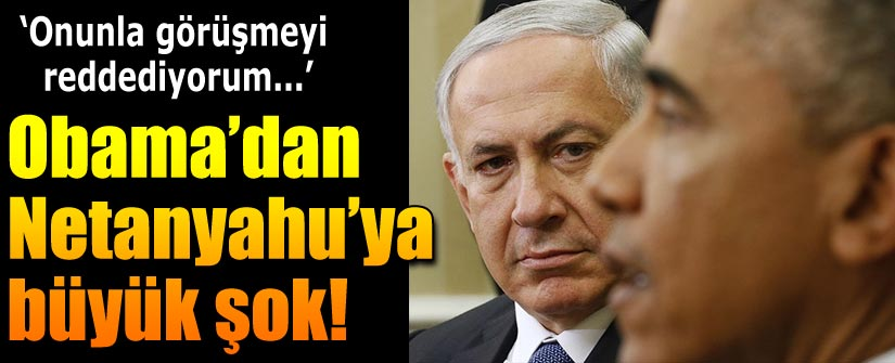 Obama: Netanyahu ile görüşmeyi reddediyorum