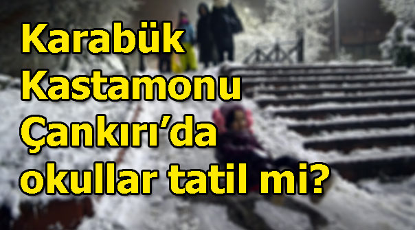Karabük, Kastamonu, Çankırı'da 17 Ocak'ta (yarın) okullar tatil mi?